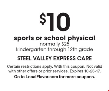 $10 sports or school physical normally $25 kindergarten through 12th grade. Certain restrictions apply. With this coupon. Not valid with other offers or prior services. Expires 10-23-17. Go to LocalFlavor.com for more coupons.