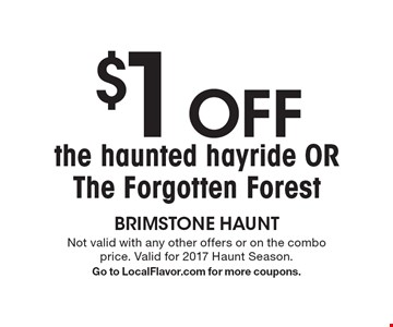 $1 Off the haunted hayride OR The Forgotten Forest . Not valid with any other offers or on the combo price. Valid for 2017 Haunt Season.Go to LocalFlavor.com for more coupons.