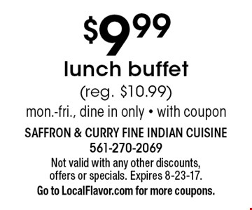 $9.99 lunch buffet (reg. $10.99) mon.-fri., dine in only - with coupon. Not valid with any other discounts,offers or specials. Expires 8-23-17.Go to LocalFlavor.com for more coupons.