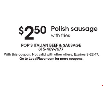 $2.50 Polish sausage with fries. With this coupon. Not valid with other offers. Expires 9-22-17.Go to LocalFlavor.com for more coupons.