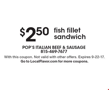 $2.50 fish fillet sandwich. With this coupon. Not valid with other offers. Expires 9-22-17.Go to LocalFlavor.com for more coupons.