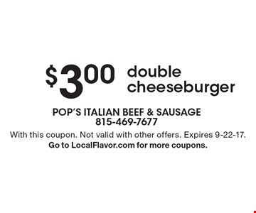 $3.00 double cheeseburger. With this coupon. Not valid with other offers. Expires 9-22-17.Go to LocalFlavor.com for more coupons.