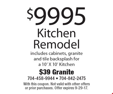 $9995 Kitchen Remodel includes cabinets, granite and tile backsplash for a 10' X 10' Kitchen. With this coupon. Not valid with other offers or prior purchases. Offer expires 9-29-17.