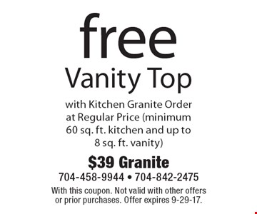 Free Vanity Top with Kitchen Granite Order at Regular Price (minimum 60 sq. ft. kitchen and up to 8 sq. ft. vanity). With this coupon. Not valid with other offers or prior purchases. Offer expires 9-29-17.