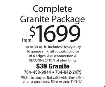 $1699fromComplete Granite Package up to 30 sq. ft. includes Heavy duty 16 gauge sink, all cutouts, choice of 6 edges, & disconnection & RECONNECTION of plumbing.. With this coupon. Not valid with other offers or prior purchases. Offer expires 11-3-17.