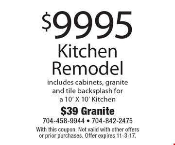 $9995 Kitchen Remodel includes cabinets, granite and tile backsplash for a 10' X 10' Kitchen. With this coupon. Not valid with other offers or prior purchases. Offer expires 11-3-17.