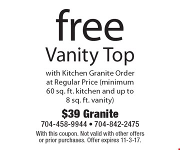 free Vanity Top with Kitchen Granite Order at Regular Price (minimum 60 sq. ft. kitchen and up to 8 sq. ft. vanity). With this coupon. Not valid with other offers or prior purchases. Offer expires 11-3-17.