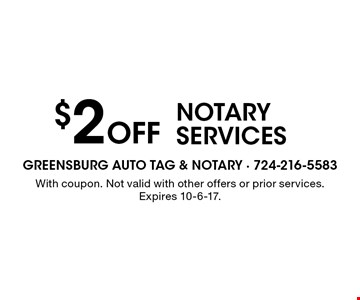 $2 Off notary services. With coupon. Not valid with other offers or prior services. Expires 10-6-17.