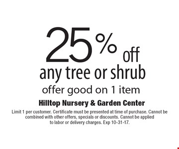 25% off any tree or shrub offer good on 1 item. Limit 1 per customer. Certificate must be presented at time of purchase. Cannot be combined with other offers, specials or discounts. Cannot be applied to labor or delivery charges. Exp 10-31-17.