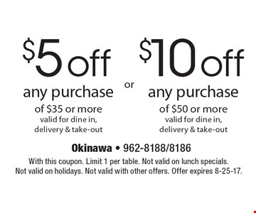 $5 off any purchase of $35 or more, valid for dine in, delivery & take-out OR $10 off any purchase of $50 or more, valid for dine in, delivery & take-out. With this coupon. Limit 1 per table. Not valid on lunch specials. Not valid on holidays. Not valid with other offers. Offer expires 8-25-17.