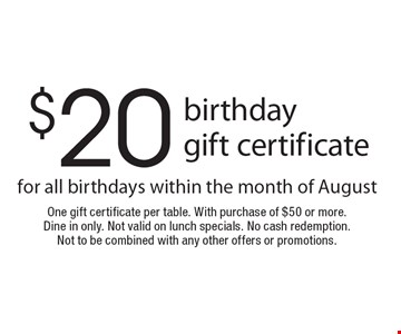 $20 birthday gift certificate for all birthdays within the month of August. One gift certificate per table. With purchase of $50 or more. Dine in only. Not valid on lunch specials. No cash redemption. Not to be combined with any other offers or promotions.