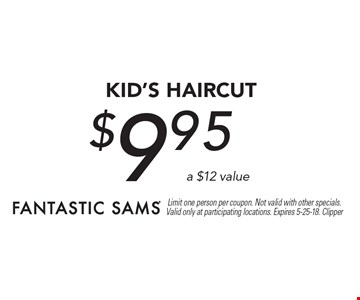$9.95 KID's Haircut a $12 value. Limit one person per coupon. Not valid with other specials. Valid only at participating locations. Expires 5-25-18. Clipper