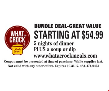 Bundle Deal-Great Value Starting at $54.99 5 nights of dinnerPLUS a soup or dip. Coupon must be presented at time of purchase. While supplies last. Not valid with any other offers. Expires 10-31-17. 484-474-0451