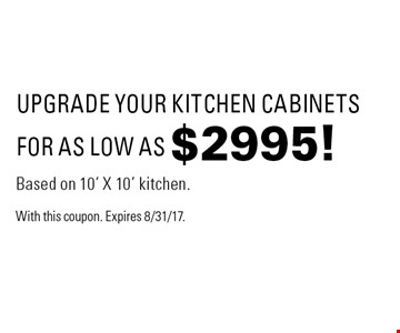 FOR AS LOW AS $2995! UPGRADE YOUR KITCHEN CABINETS Based on 10' X 10' kitchen. With this coupon. Expires 8/31/17.