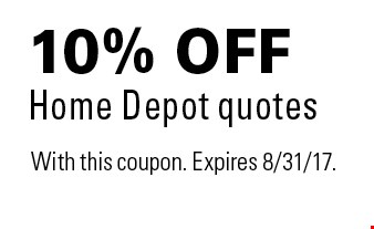 10% off Home Depot quotes. With this coupon. Expires 8/31/17.