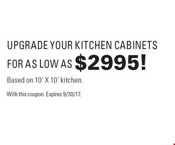 Upgrade your kitchen cabinets for as low as $2995. Based on 10' X 10' kitchen. With this coupon. Expires 9/30/17.