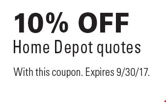 10% off Home Depot quotes. With this coupon. Expires 9/30/17.