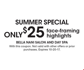 Summer Special. Only $25 face-framing highlights. With this coupon. Not valid with other offers or prior purchases. Expires 10-20-17.