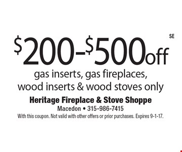 $200-$500 off gas inserts, gas fireplaces, wood inserts & wood stoves only. With this coupon. Not valid with other offers or prior purchases. Expires 9-1-17.