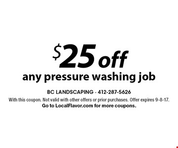 $25 off any pressure washing job. With this coupon. Not valid with other offers or prior purchases. Offer expires 9-8-17. Go to LocalFlavor.com for more coupons.