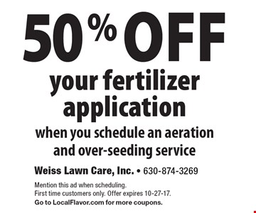 50% off your fertilizer application when you schedule an aeration and over-seeding service. Mention this ad when scheduling. First time customers only. Offer expires 10-27-17. Go to LocalFlavor.com for more coupons.