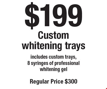 $199 Custom whitening trays. Includes custom trays, 8 syringes of professional whitening gel. Regular price $300. Offers not to be used in conjunction with any other offers or reduced fee plans.