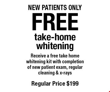 Free take-home whitening. Receive a free take home whitening kit with completion of new patient exam, regular cleaning & x-rays. Regular price $199. New patients only. Offers not to be used in conjunction with any other offers or reduced fee plans.