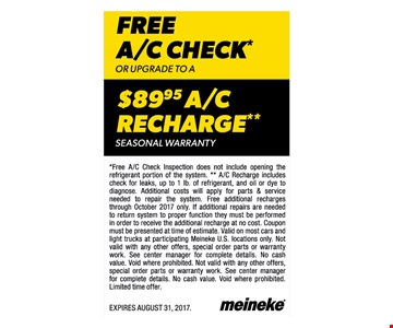 FREE A/C Check or Upgrade to a $89.95 A/C Recharge**. Seasonal Warranty. Free A/C check inspection does not include opening the refrigerant portion of the system. A/C recharge includes check for leaks, up to 1lb of refrigerant and oil or dye to diagnose. Additional costs will apply for parts & service needed to repair the system. Free additional recharges until October 2017 only. If additional repairs are needed to return system to proper function they must be performed in order to receive the additional recharge at no cost. Coupon must be presented at time of estimate. Valid on most cars and light trucks at participating Meineke US locations only. Not valid with any other offers, special order parts or warranty work. See center manager for complete details. No cash value. Void where prohibited. Expires 8/31/17