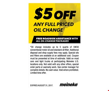 $5 Off Any Full Priced Oil Change. Free Roadside Assistance With All Oil Change Packages. Oil change includes up to 5 qts of 5w30 conventional motor oil and standard oil filter. Additional disposal and shop supply fees may apply. Special oils and filters are available at an additional cost. Coupon must be presented at time of estimate. Valid on most cars and light trucks at participating Meineke US locations only. Not valid with any other offers, special order parts or warranty work. See center manager for complete details. No cash value. Void where prohibited. Expires 8/31/17
