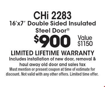 CHi 2283 16'x7' Double Sided Insulated Steel Door® $900. Value $1150. LIMITED LIFETIME WARRANTY. Includes installation of new door, removal & haul away old door and sales tax. Must mention or present coupon at time of estimate for discount. Not valid with any other offers. Limited time offer.