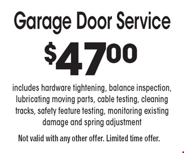 Garage Door Service. $47.00. Includes hardware tightening, balance inspection, lubricating moving parts, cable testing, cleaning tracks, safety feature testing, monitoring existing damage and spring adjustment. Not valid with any other offer. Limited time offer.