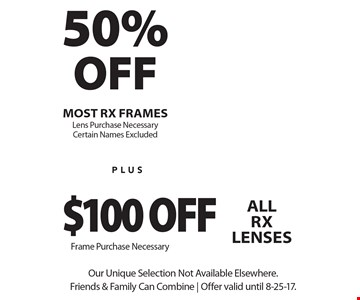 50% OFF most RX frames. Lens Purchase Necessary. Certain Names Excluded. $100 off all RX lenses Frame Purchase Necessary. Our Unique Selection Not Available Elsewhere. Friends & Family Can Combine   Offer valid until 8-25-17.