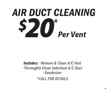 Air Duct Cleaning $20 *Per Vent Includes: - Remove & Clean A/C Vent- Thoroughly Clean Individual A/C Duct- Deodorizer* Call For Details.
