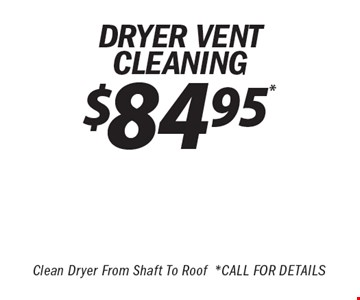 $84.95* DRYER VENT Cleaning Clean Dryer From Shaft To Roof* Call For Details.