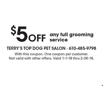 $5 Off any full grooming service. With this coupon. One coupon per customer.Not valid with other offers. Valid 1-1-18 thru 2-28-18.