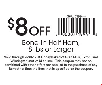 $8 Off Bone-In Half Ham, 8 lbs or Larger. Valid through 9-30-17 at HoneyBaked of Glen Mills, Exton, and Wilmington (not valid online). This coupon may not be combined with other offers nor applied to the purchase of any item other than the item that is specified on the coupon.