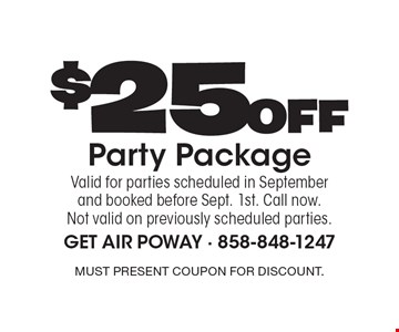 $25 Off Party Package Valid for parties scheduled in September and booked before Sept. 1st. Call now. Not valid on previously scheduled parties. Must present coupon for discount.