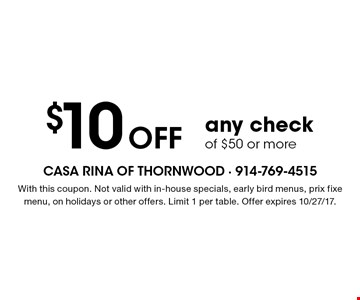 $10 OFF any check of $50 or more. With this coupon. Not valid with in-house specials, early bird menus, prix fixe menu, on holidays or other offers. Limit 1 per table. Offer expires 10/27/17.