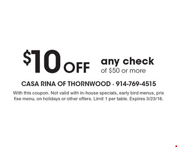 $10 OFF any check of $50 or more. With this coupon. Not valid with in-house specials, early bird menus, prix fixe menu, on holidays or other offers. Limit 1 per table. Expires 3/23/18.