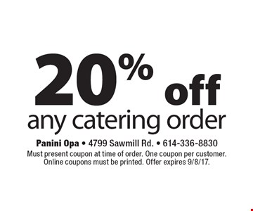 20%off any catering order . Must present coupon at time of order. One coupon per customer. Online coupons must be printed. Offer expires 9/8/17.