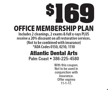 $169 office membership plan. Includes 2 cleanings, 2 exams & full x-rays PLUS receive a 20% discount on all restorative services. (Not to be combined with insurance) *ADA Codes 0150, 0210, 1110. With this coupon. Not to be used in conjunction with insurance. Offer expires 11-1-17.