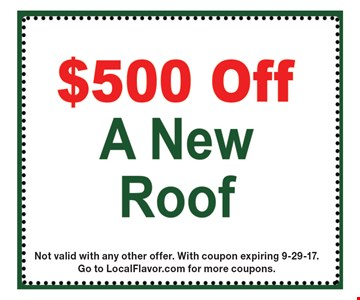 $500 off A New Roof. Not valid with any other offer. With coupon expiring 9-29-17. Go to LocalFlavor.com for more coupons.