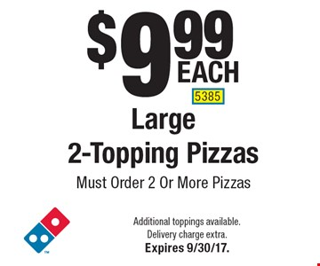 $9.99 each Large 2-Topping Pizzas Must Order 2 Or More Pizzas. Additional toppings available. Delivery charge extra. Expires 9/30/17. 5385
