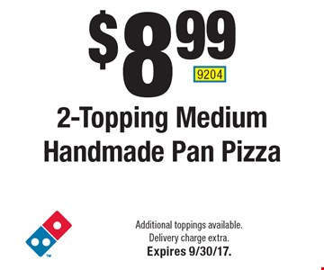 $8.99 2-Topping Medium Handmade Pan Pizza. Additional toppings available. Delivery charge extra. Expires 9/30/17. 9204
