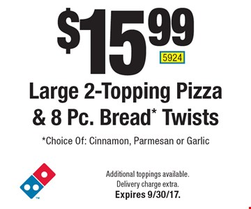$15.99 Large 2-Topping Pizza & 8 Pc. Bread* Twists*Choice Of: Cinnamon, Parmesan or Garlic. Additional toppings available. Delivery charge extra. Expires 9/30/17. 5924
