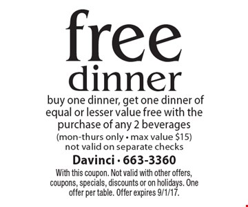 free dinnerbuy one dinner, get one dinner of equal or lesser value free with the purchase of any 2 beverages(mon-thurs only - max value $15) not valid on separate checks. With this coupon. Not valid with other offers, coupons, specials, discounts or on holidays. One offer per table. Offer expires 9/1/17.
