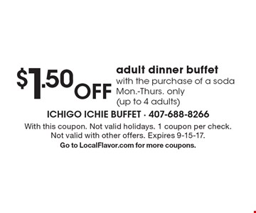 $1.50 Off adult dinner buffet with the purchase of a soda Mon.-Thurs. only (up to 4 adults). With this coupon. Not valid holidays. 1 coupon per check. Not valid with other offers. Expires 9-15-17. Go to LocalFlavor.com for more coupons.