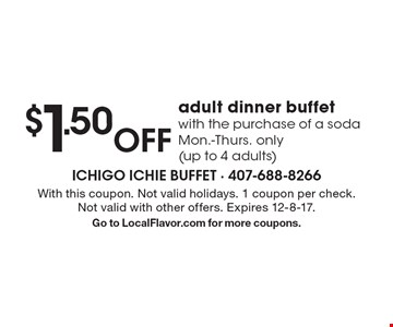 $1.50 off adult dinner buffet with the purchase of a soda Mon.-Thurs. only (up to 4 adults). With this coupon. Not valid holidays. 1 coupon per check. Not valid with other offers. Expires 12-8-17. Go to LocalFlavor.com for more coupons.