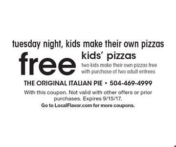 tuesday night, kids make their own pizzas free kids' pizzas two kids make their own pizzas free with purchase of two adult entrees. With this coupon. Not valid with other offers or prior purchases. Expires 9/15/17.Go to LocalFlavor.com for more coupons.