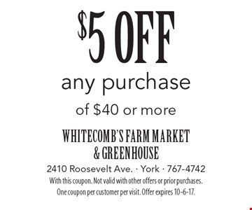 $5 off any purchase of $40 or more. With this coupon. Not valid with other offers or prior purchases. One coupon per customer per visit. Offer expires 10-6-17.